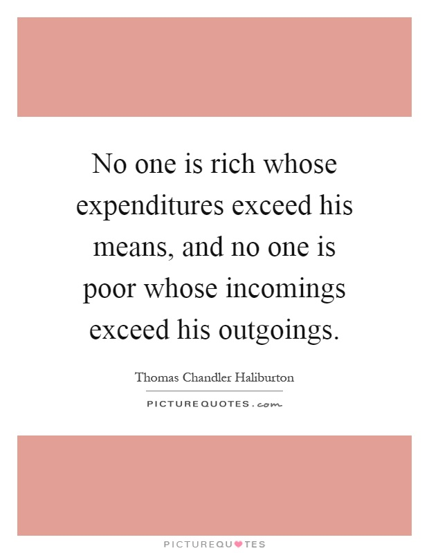 No one is rich whose expenditures exceed his means, and no one is poor whose incomings exceed his outgoings Picture Quote #1