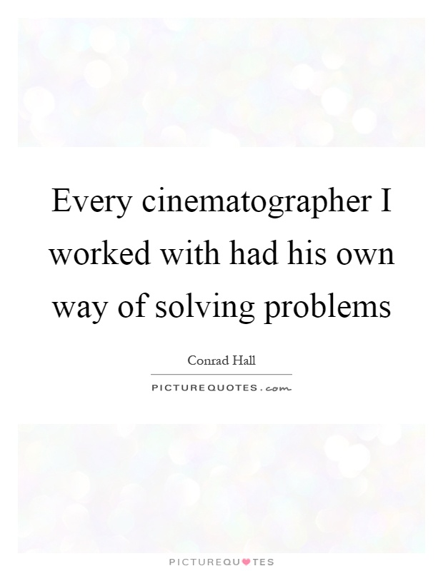 Every cinematographer I worked with had his own way of solving problems Picture Quote #1
