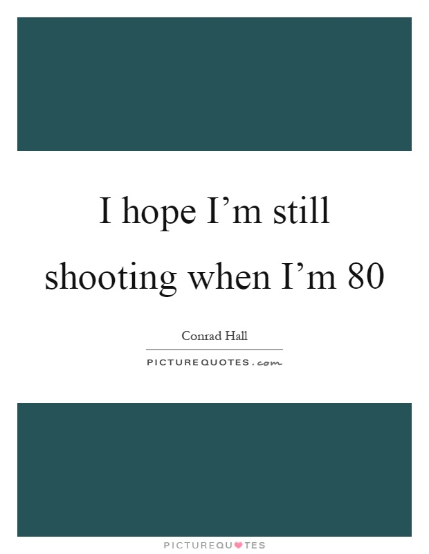 I hope I'm still shooting when I'm 80 Picture Quote #1