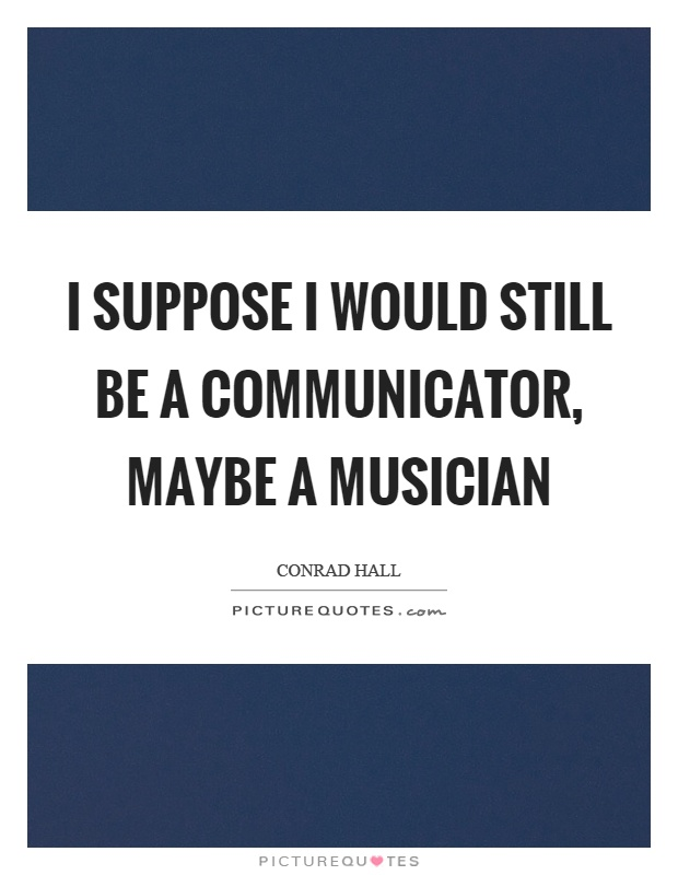 I suppose I would still be a communicator, maybe a musician Picture Quote #1