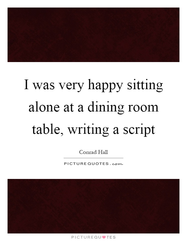 I was very happy sitting alone at a dining room table, writing a script Picture Quote #1