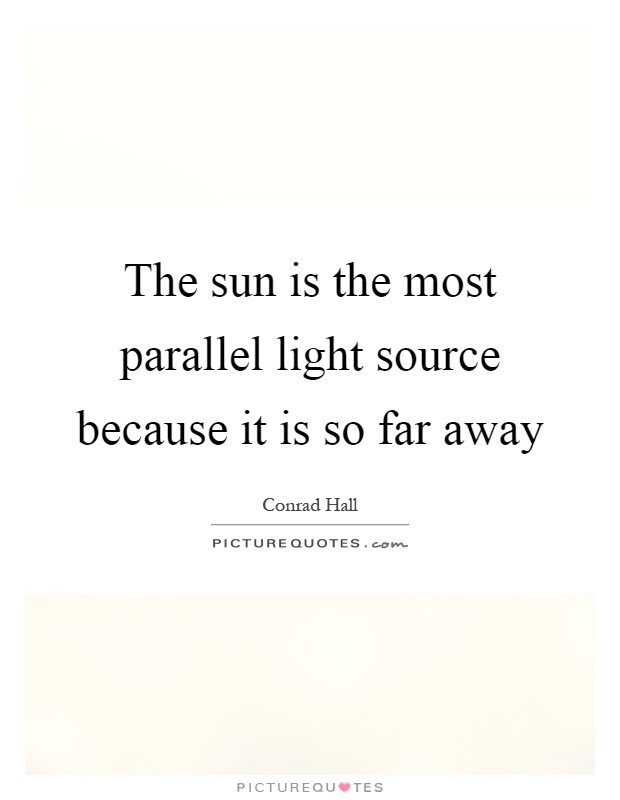 The sun is the most parallel light source because it is so far away Picture Quote #1
