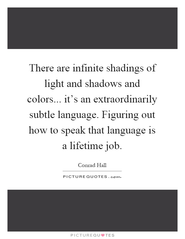 There are infinite shadings of light and shadows and colors... it's an extraordinarily subtle language. Figuring out how to speak that language is a lifetime job Picture Quote #1
