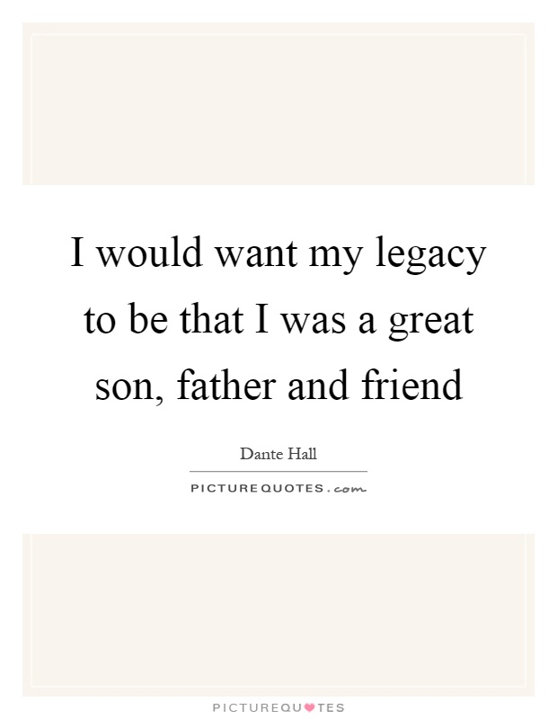 I would want my legacy to be that I was a great son, father and friend Picture Quote #1