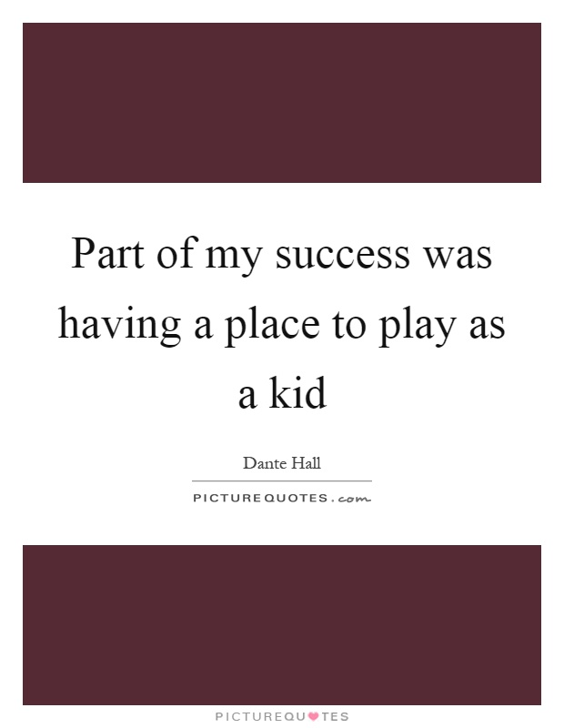 Part of my success was having a place to play as a kid Picture Quote #1