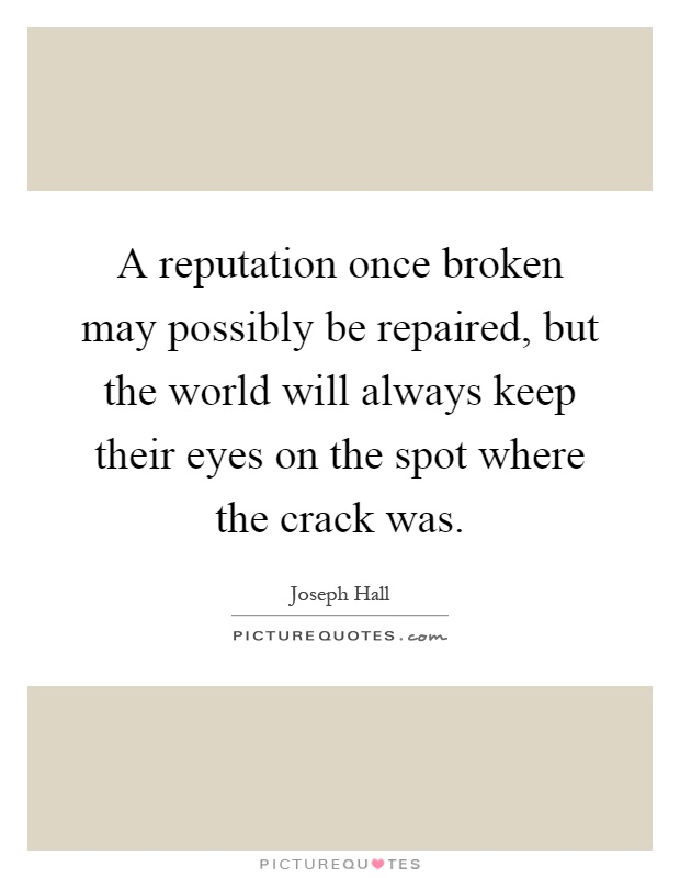 A reputation once broken may possibly be repaired, but the world will always keep their eyes on the spot where the crack was Picture Quote #1
