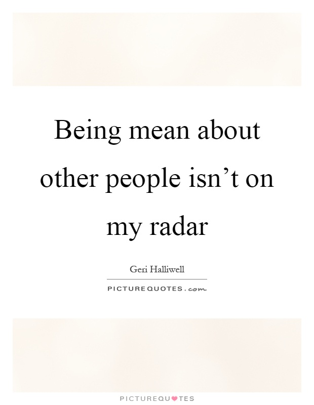 Being mean about other people isn't on my radar Picture Quote #1