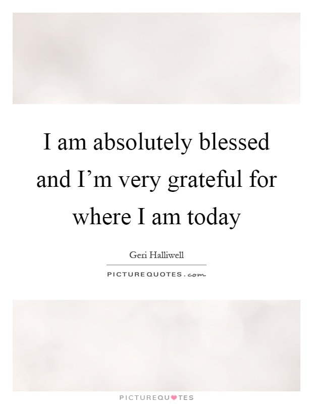 I am absolutely blessed and I'm very grateful for where I am today Picture Quote #1