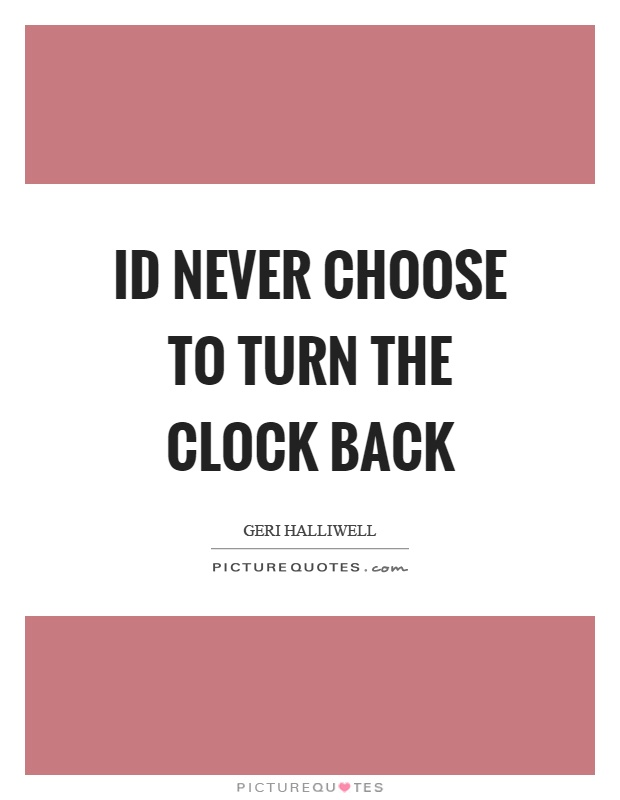 Id never choose to turn the clock back Picture Quote #1
