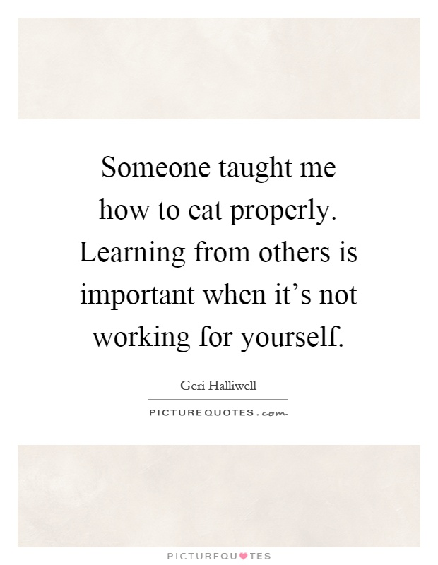 Someone taught me how to eat properly. Learning from others is important when it's not working for yourself Picture Quote #1