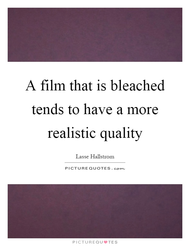 A film that is bleached tends to have a more realistic quality Picture Quote #1