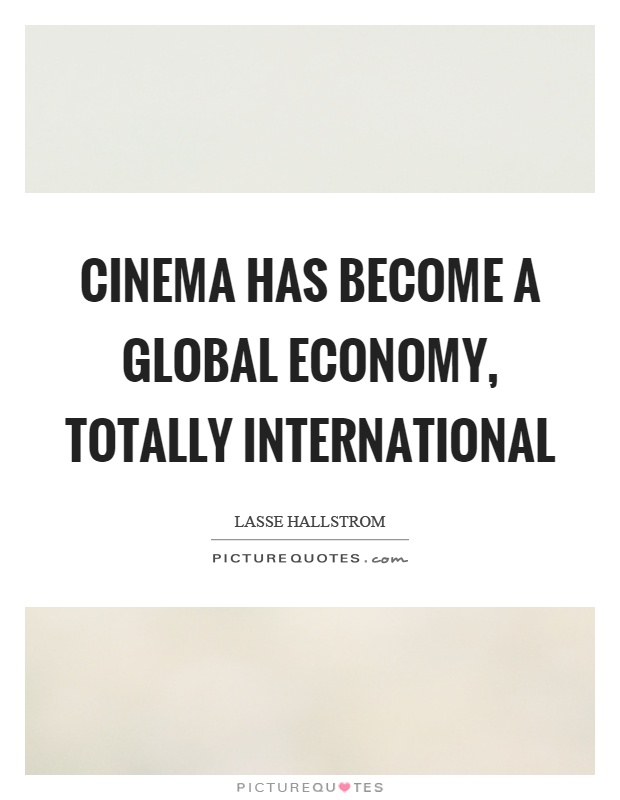 Cinema has become a global economy, totally international Picture Quote #1