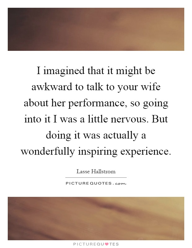 I imagined that it might be awkward to talk to your wife about her performance, so going into it I was a little nervous. But doing it was actually a wonderfully inspiring experience Picture Quote #1
