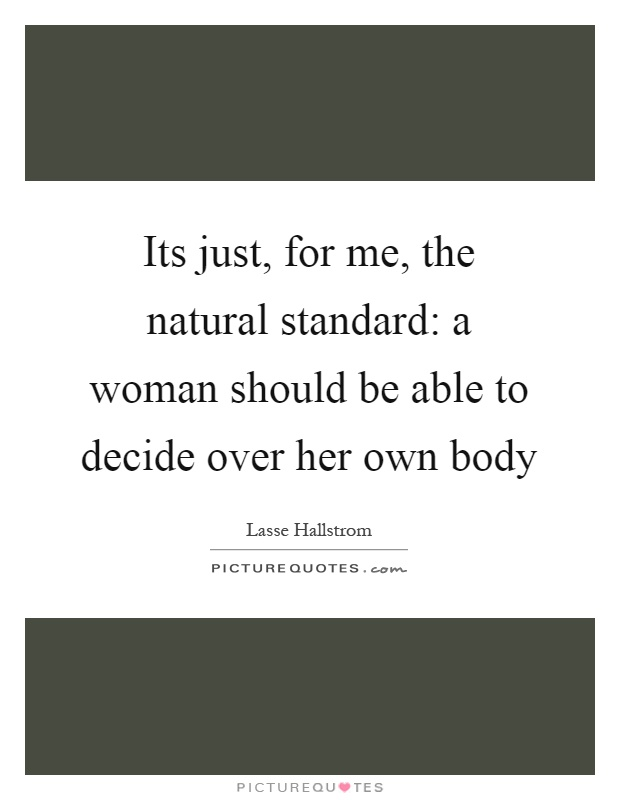 Its just, for me, the natural standard: a woman should be able to decide over her own body Picture Quote #1