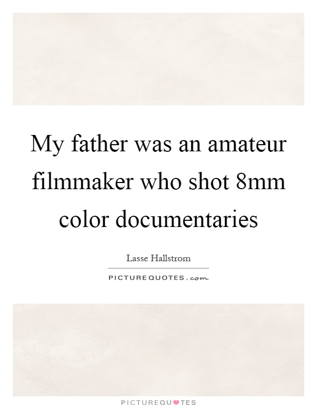 My father was an amateur filmmaker who shot 8mm color documentaries Picture Quote #1