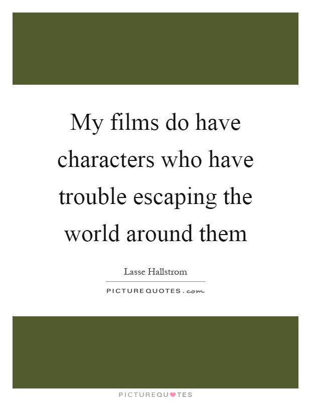 My films do have characters who have trouble escaping the world around them Picture Quote #1