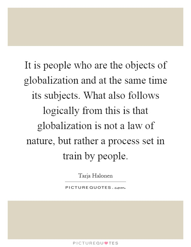 It is people who are the objects of globalization and at the same time its subjects. What also follows logically from this is that globalization is not a law of nature, but rather a process set in train by people Picture Quote #1