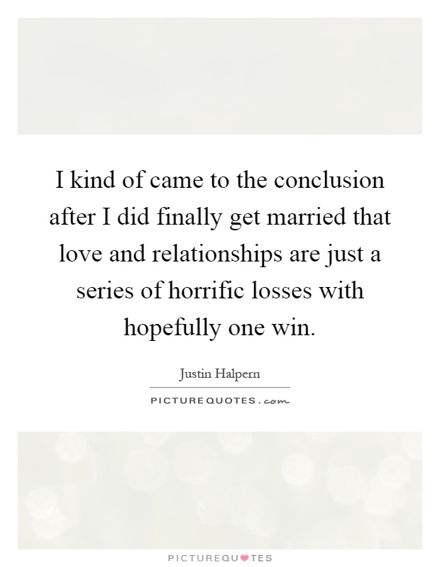I kind of came to the conclusion after I did finally get married that love and relationships are just a series of horrific losses with hopefully one win Picture Quote #1