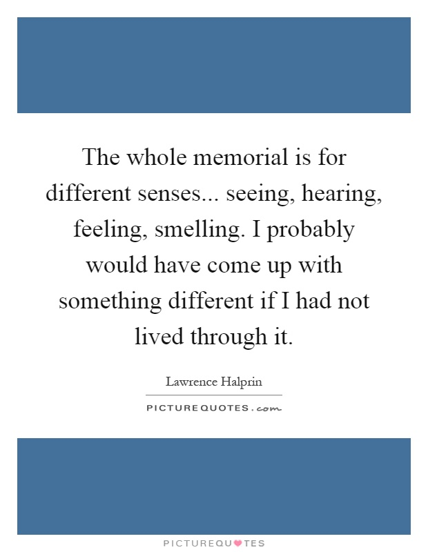The whole memorial is for different senses... seeing, hearing, feeling, smelling. I probably would have come up with something different if I had not lived through it Picture Quote #1