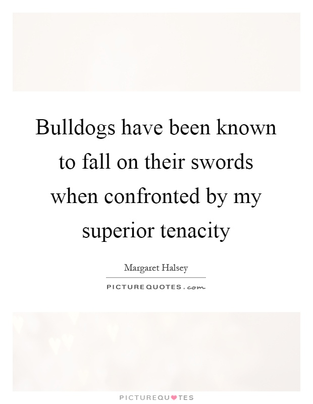 Bulldogs have been known to fall on their swords when confronted by my superior tenacity Picture Quote #1