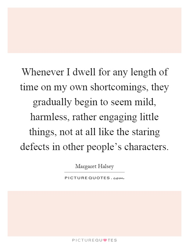 Whenever I dwell for any length of time on my own shortcomings, they gradually begin to seem mild, harmless, rather engaging little things, not at all like the staring defects in other people's characters Picture Quote #1