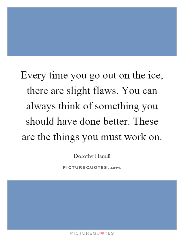Every time you go out on the ice, there are slight flaws. You can always think of something you should have done better. These are the things you must work on Picture Quote #1