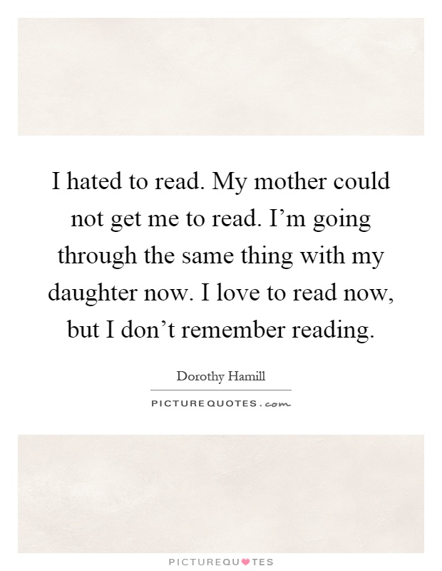 I hated to read. My mother could not get me to read. I'm going through the same thing with my daughter now. I love to read now, but I don't remember reading Picture Quote #1