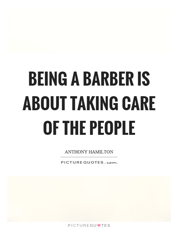 Being a barber is about taking care of the people Picture Quote #1