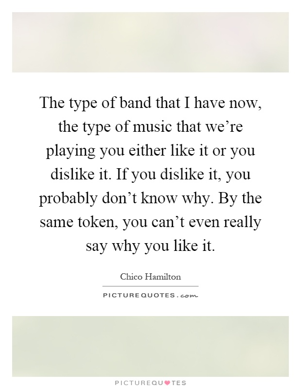 The type of band that I have now, the type of music that we're playing you either like it or you dislike it. If you dislike it, you probably don't know why. By the same token, you can't even really say why you like it Picture Quote #1