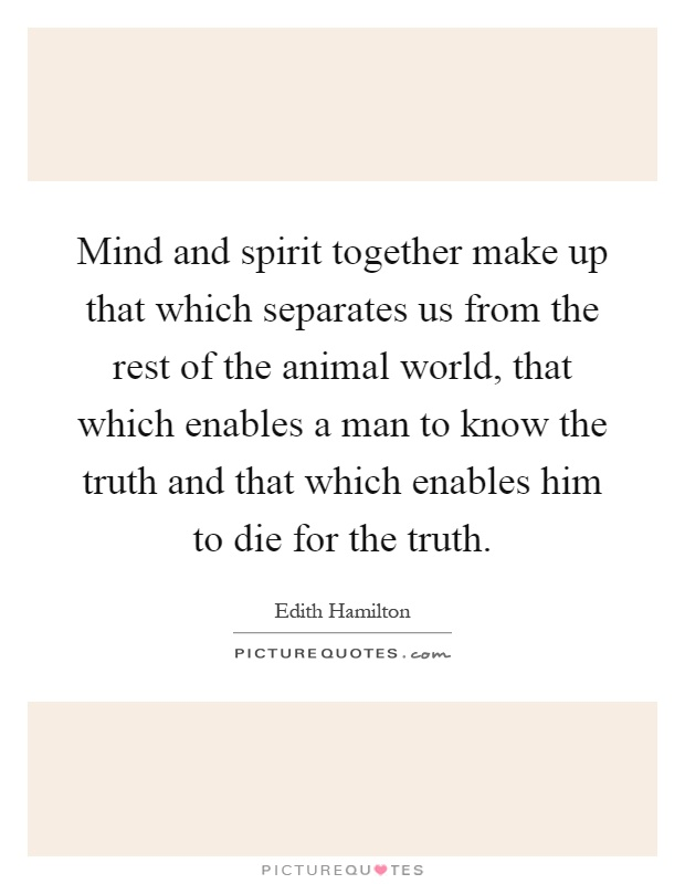 Mind and spirit together make up that which separates us from the rest of the animal world, that which enables a man to know the truth and that which enables him to die for the truth Picture Quote #1