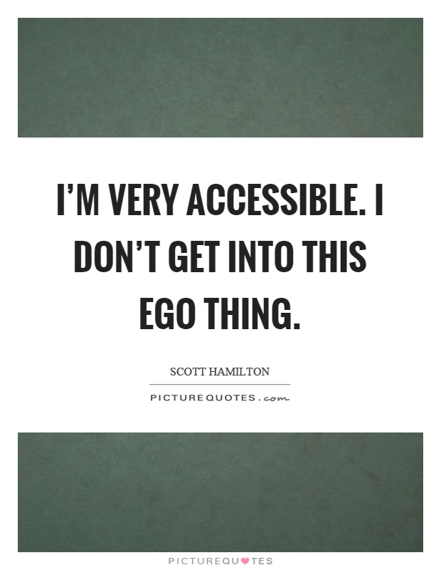 I'm very accessible. I don't get into this ego thing Picture Quote #1