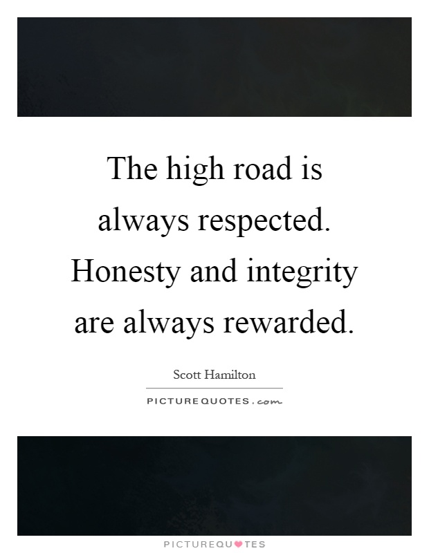 Amazing The High Road Is Always Respected. Honesty And Integrity Are Always Rewarded  Picture Quote #