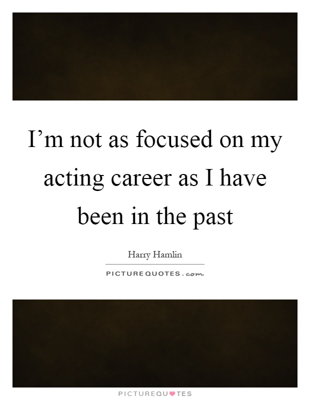 I'm not as focused on my acting career as I have been in the past Picture Quote #1