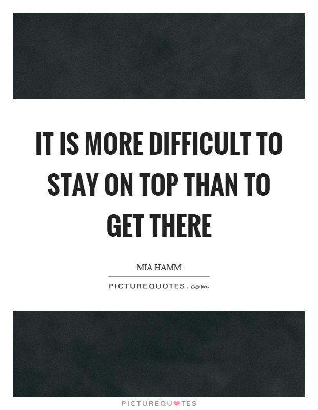 It is more difficult to stay on top than to get there Picture Quote #1