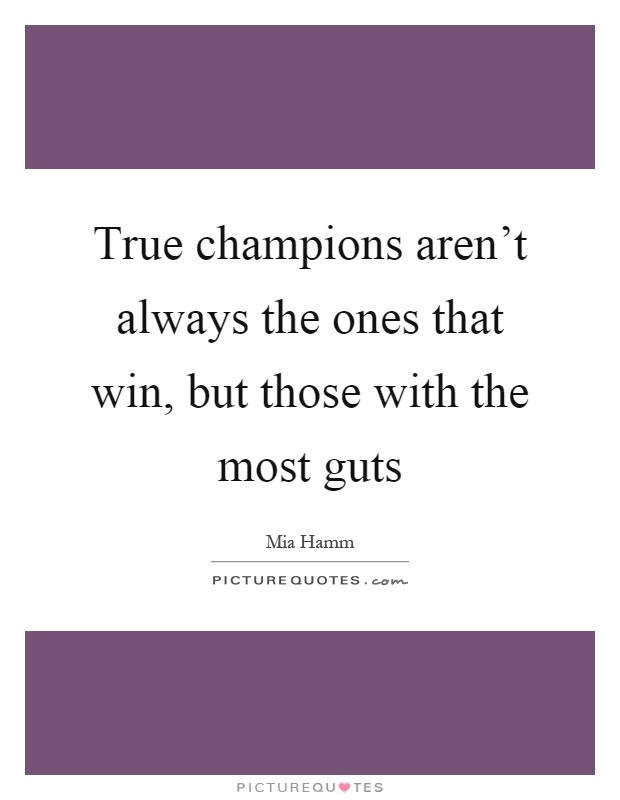 True champions aren't always the ones that win, but those with the most guts Picture Quote #1