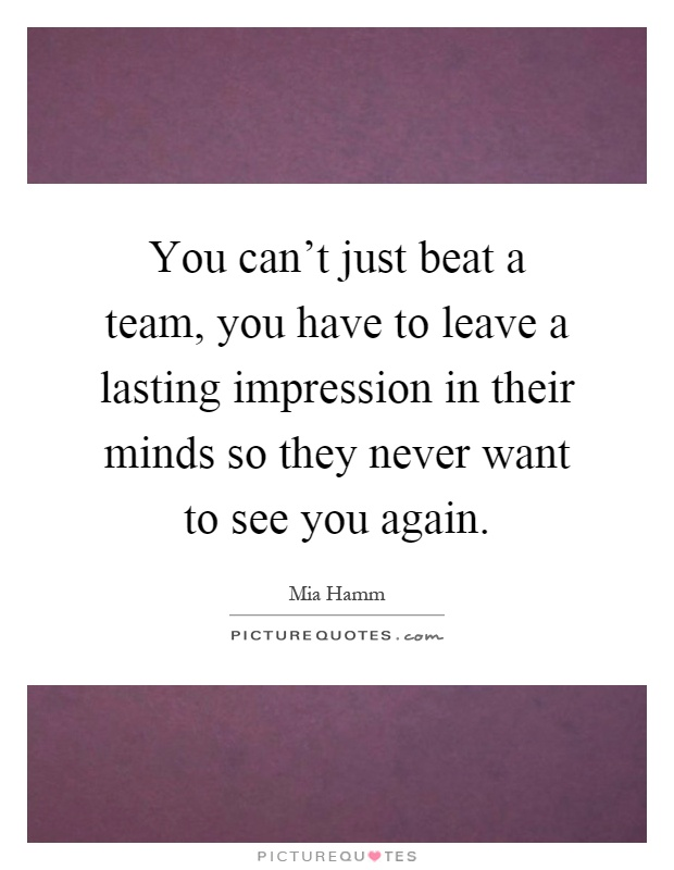 You can't just beat a team, you have to leave a lasting impression in their minds so they never want to see you again Picture Quote #1