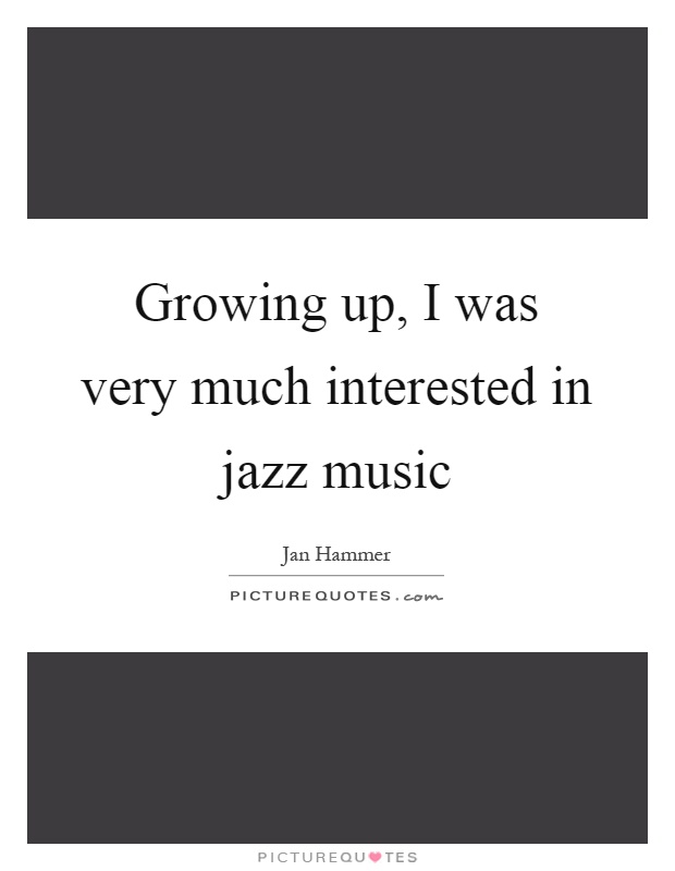 Growing up, I was very much interested in jazz music Picture Quote #1