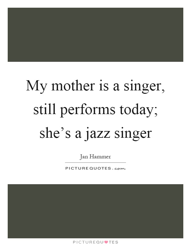 My mother is a singer, still performs today; she's a jazz singer Picture Quote #1