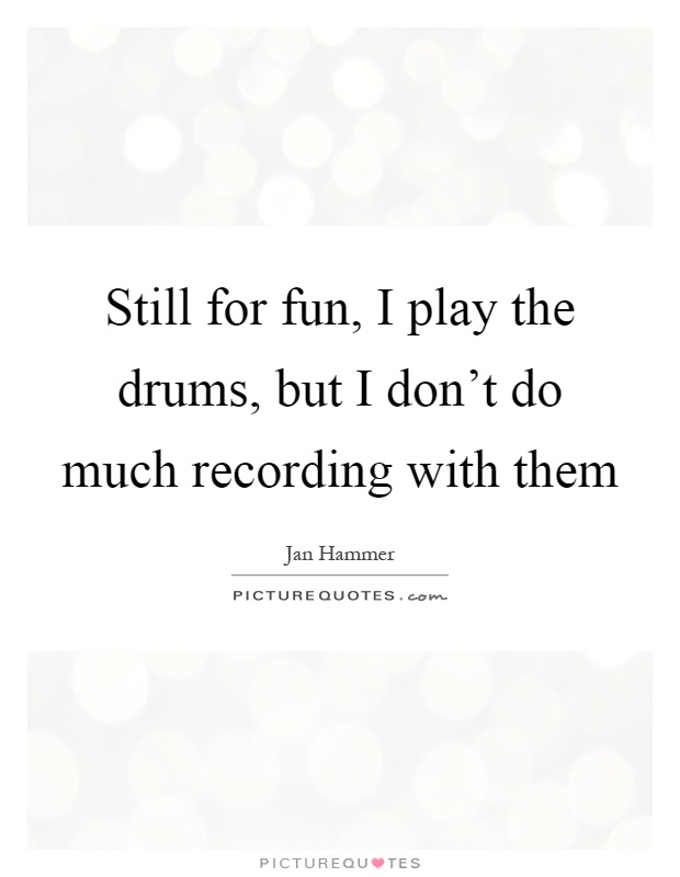 Still for fun, I play the drums, but I don't do much recording with them Picture Quote #1