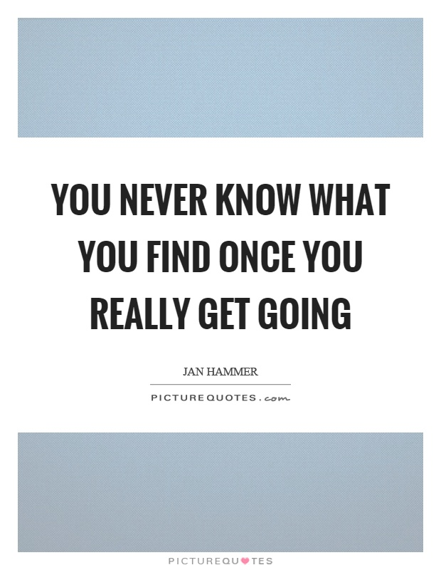 You never know what you find once you really get going Picture Quote #1