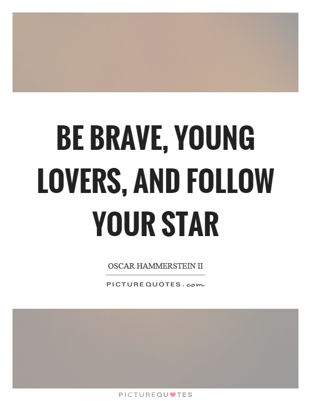 Be brave, young lovers, and follow your star Picture Quote #1