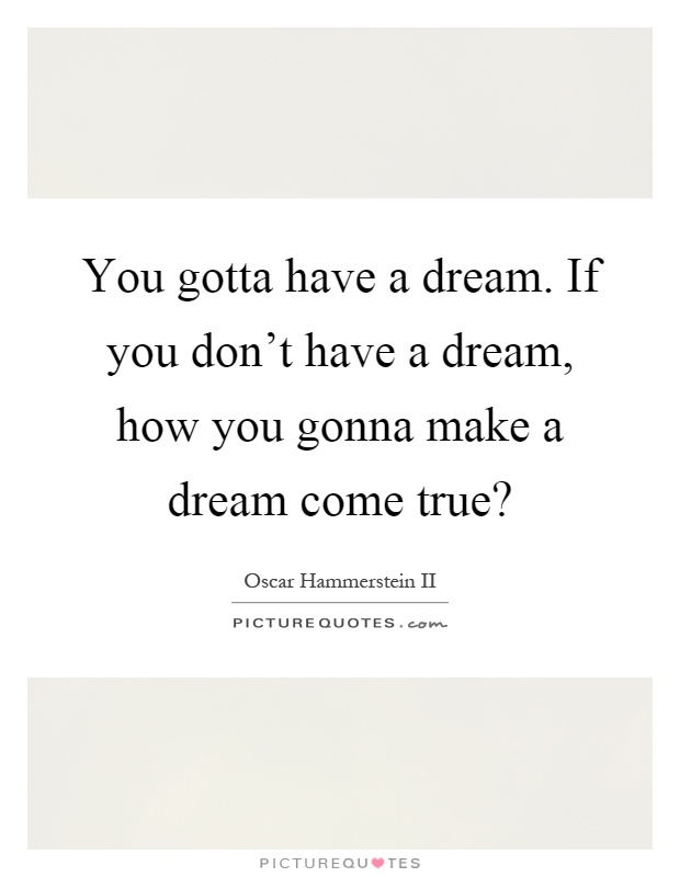 You gotta have a dream. If you don't have a dream, how you gonna make a dream come true? Picture Quote #1