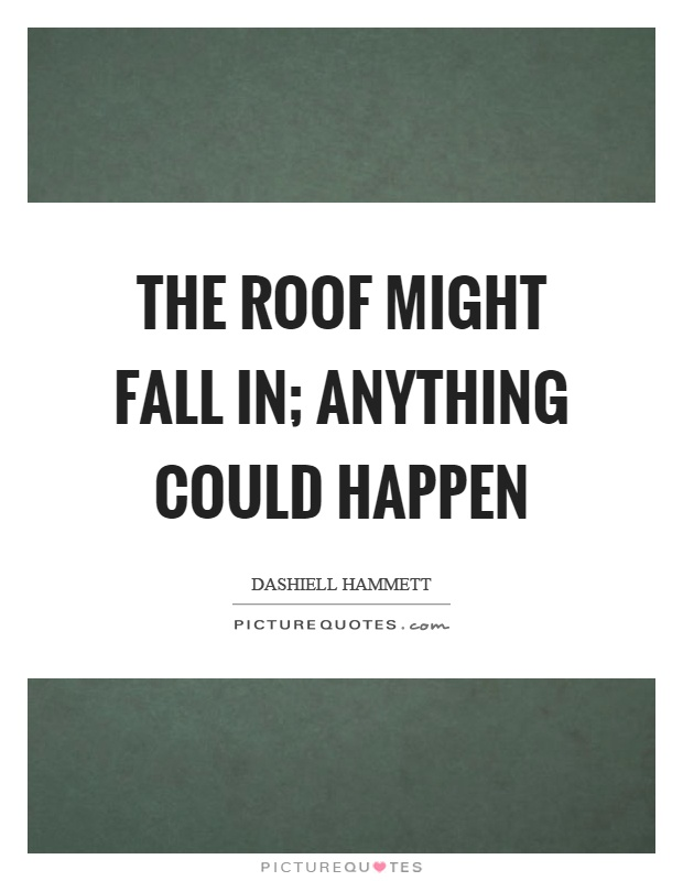 Attractive The Roof Might Fall In; Anything Could Happen Picture Quote #1