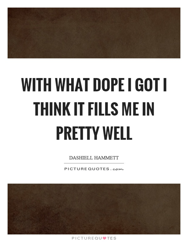 With what dope I got I think it fills me in pretty well Picture Quote #1