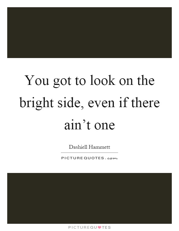 You got to look on the bright side, even if there ain't one Picture Quote #1
