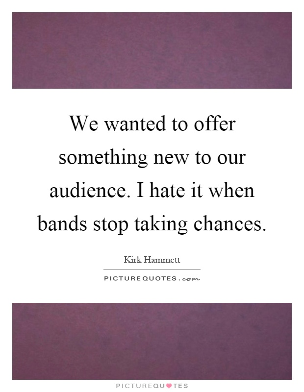 We wanted to offer something new to our audience. I hate it when bands stop taking chances Picture Quote #1