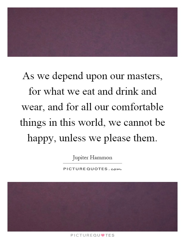 As we depend upon our masters, for what we eat and drink and wear, and for all our comfortable things in this world, we cannot be happy, unless we please them Picture Quote #1