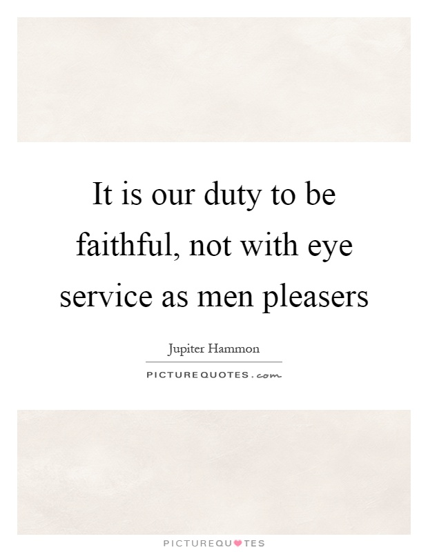 It is our duty to be faithful, not with eye service as men pleasers Picture Quote #1