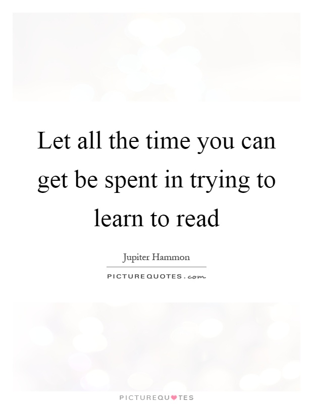 Let all the time you can get be spent in trying to learn to read Picture Quote #1