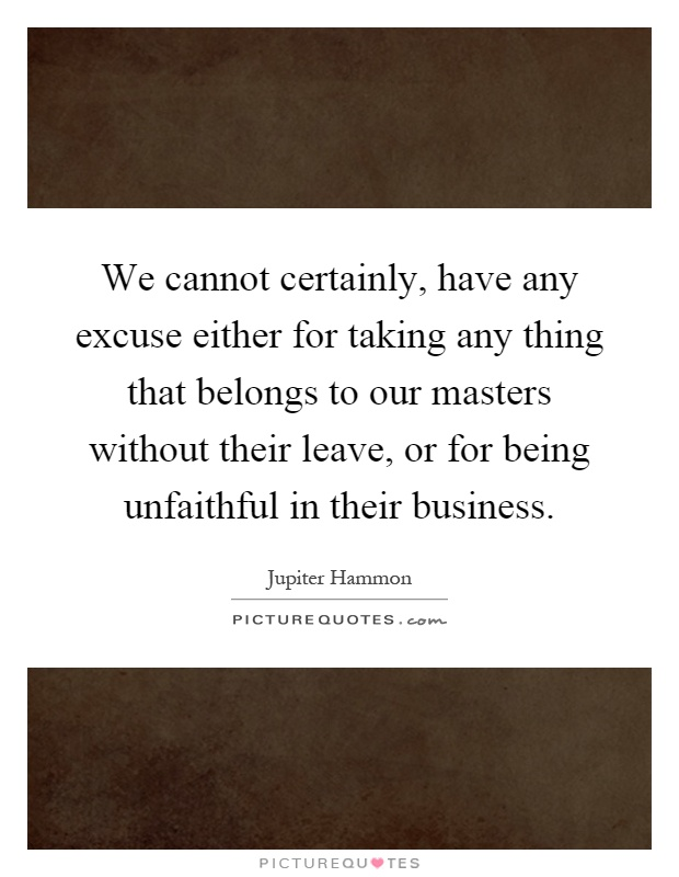 We cannot certainly, have any excuse either for taking any thing that belongs to our masters without their leave, or for being unfaithful in their business Picture Quote #1